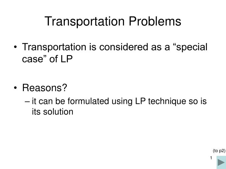 transportation problems The transportation and assignment problems deal with assigning sources and jobs to destinations and machines we will discuss the transportation problem first.
