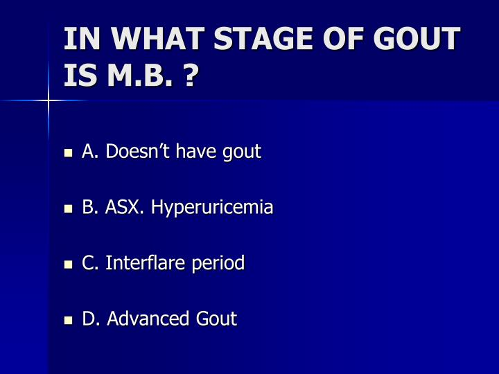 IN WHAT STAGE OF GOUT IS M.B. ?