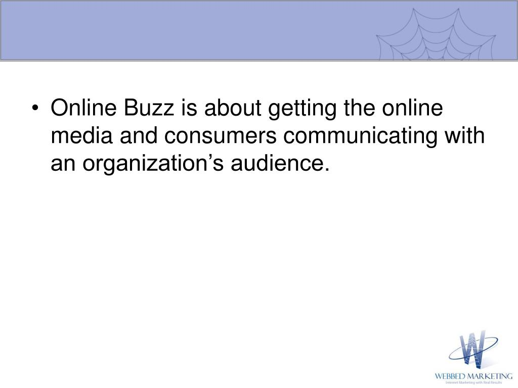 Online Buzz is about getting the online media and consumers communicating with an organization's audience.