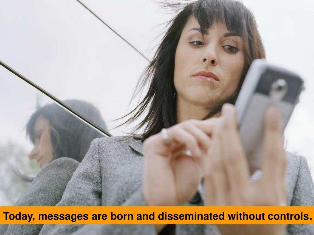Today, messages are born and disseminated without controls