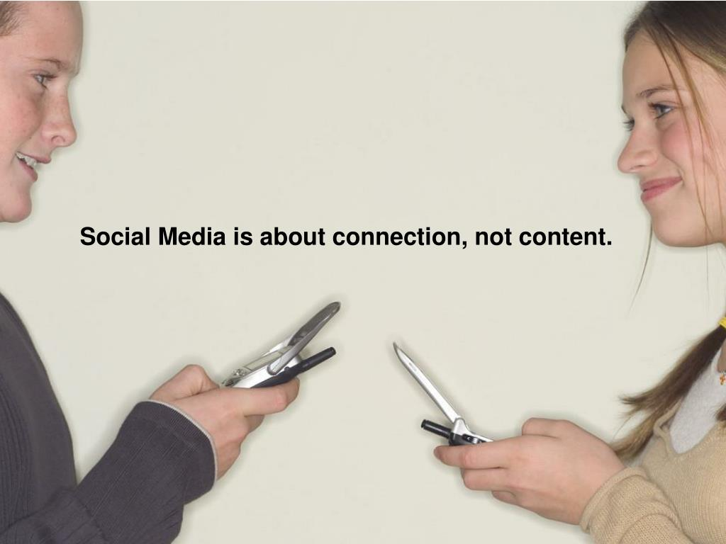 Social Media is about connection, not content.