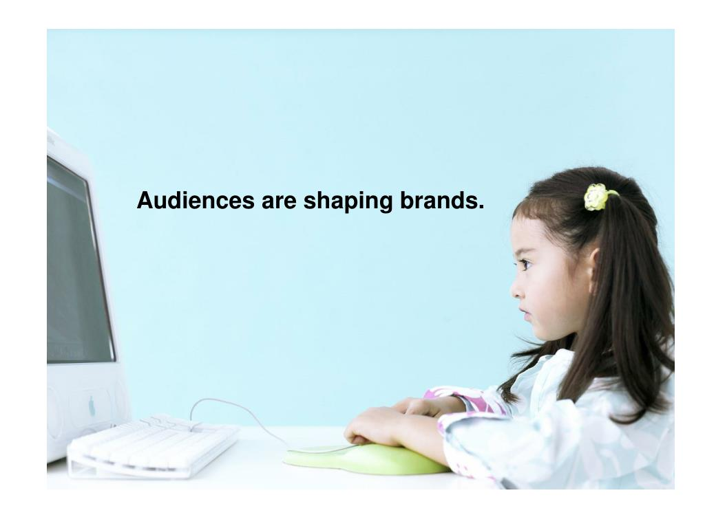 Audiences are shaping brands.