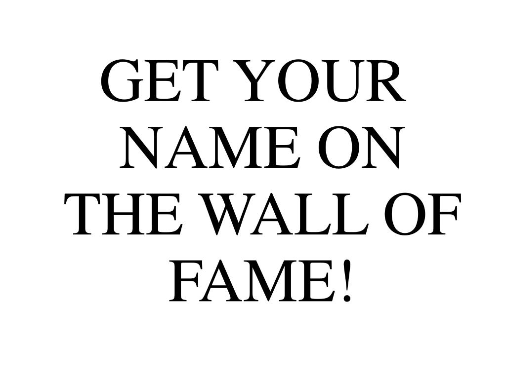 GET YOUR NAME ON THE WALL OF FAME!