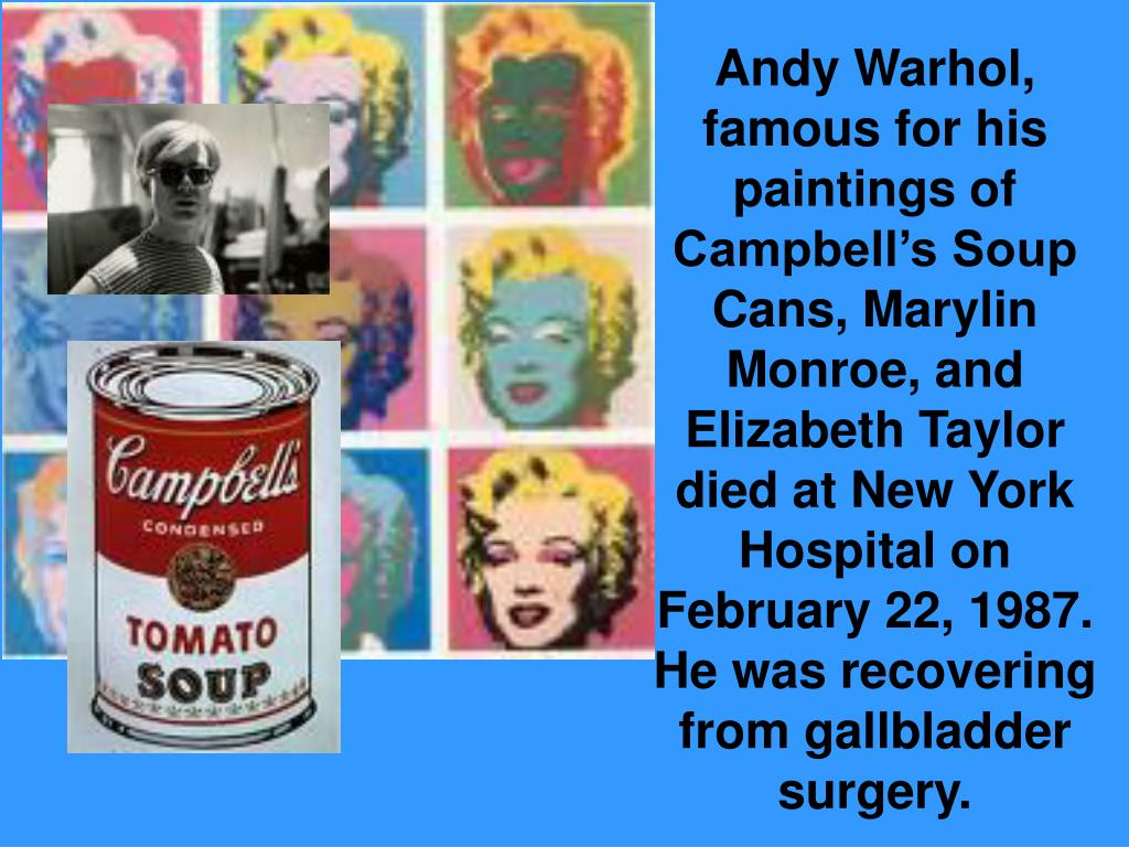 Andy Warhol, famous for his paintings of Campbell's Soup Cans, Marylin Monroe, and Elizabeth Taylor died at New York Hospital on February 22, 1987. He was recovering from gallbladder surgery.