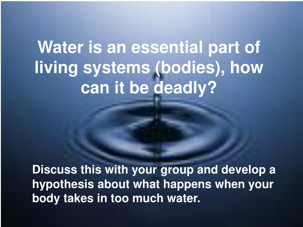 Water is an essential part of living systems (bodies), how can it be deadly?