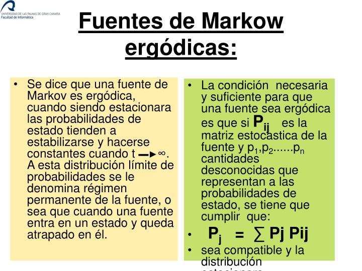 Se dice que una fuente de Markov es ergódica, cuando siendo estacionara las probabilidades de estado tienden a estabilizarse y hacerse constantes cuando t