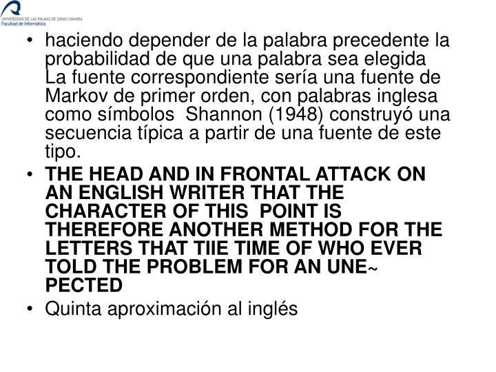 haciendo depender de la palabra precedente la probabilidad de que una palabra sea elegida  La fuente correspondiente sería una fuente de Markov de primer orden, con palabras inglesa como símbolos  Shannon (1948) construyó una secuencia típica a partir de una fuente de este tipo.