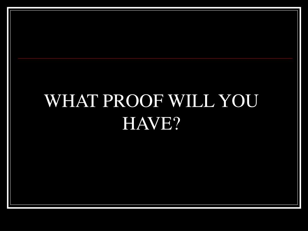 WHAT PROOF WILL YOU HAVE?