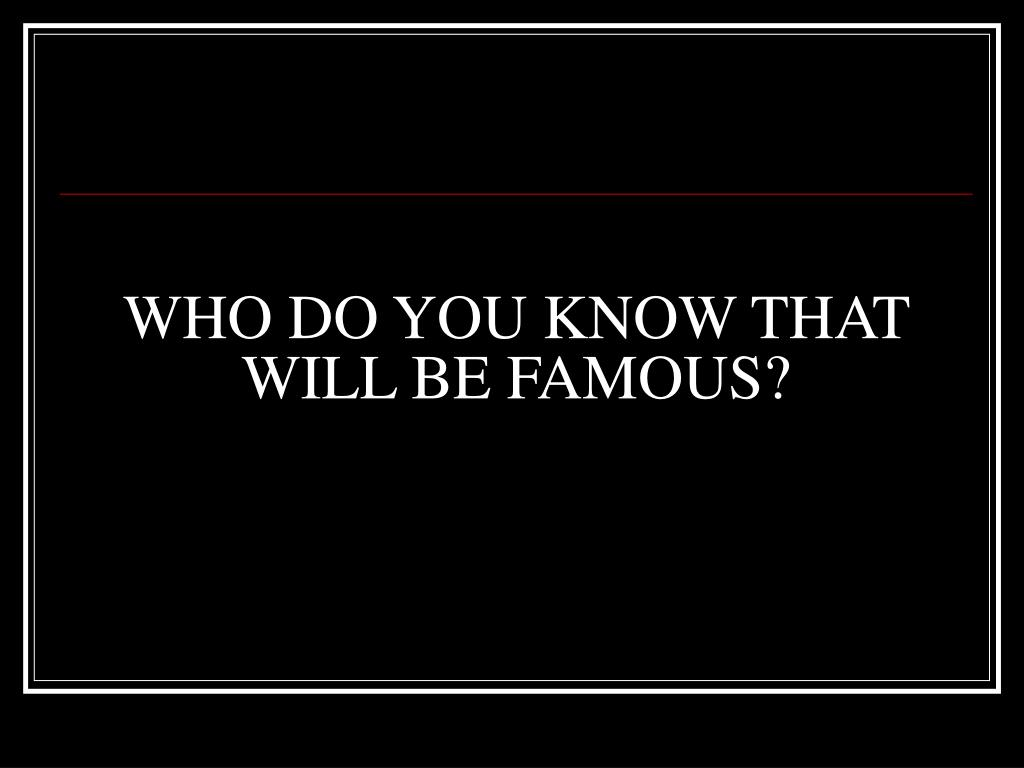 WHO DO YOU KNOW THAT WILL BE FAMOUS?