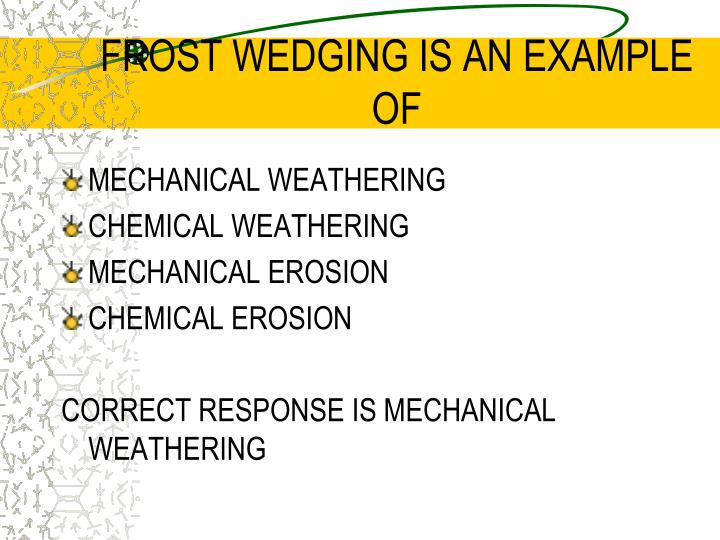 FROST WEDGING IS AN EXAMPLE OF