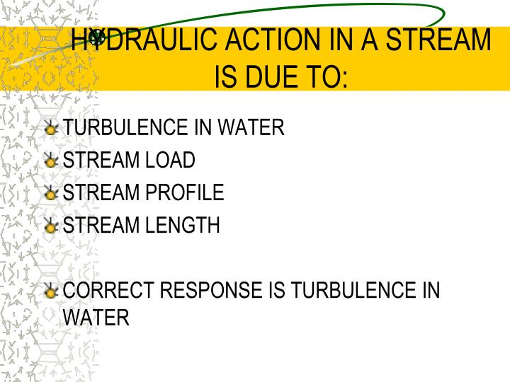 HYDRAULIC ACTION IN A STREAM IS DUE TO: