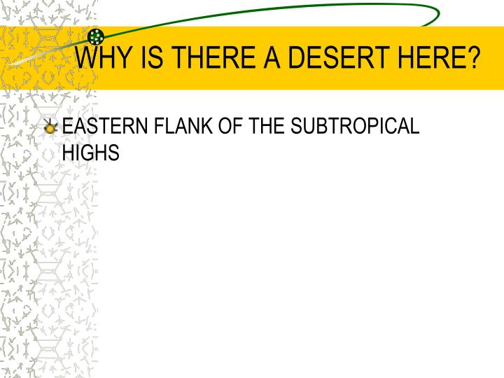 WHY IS THERE A DESERT HERE?