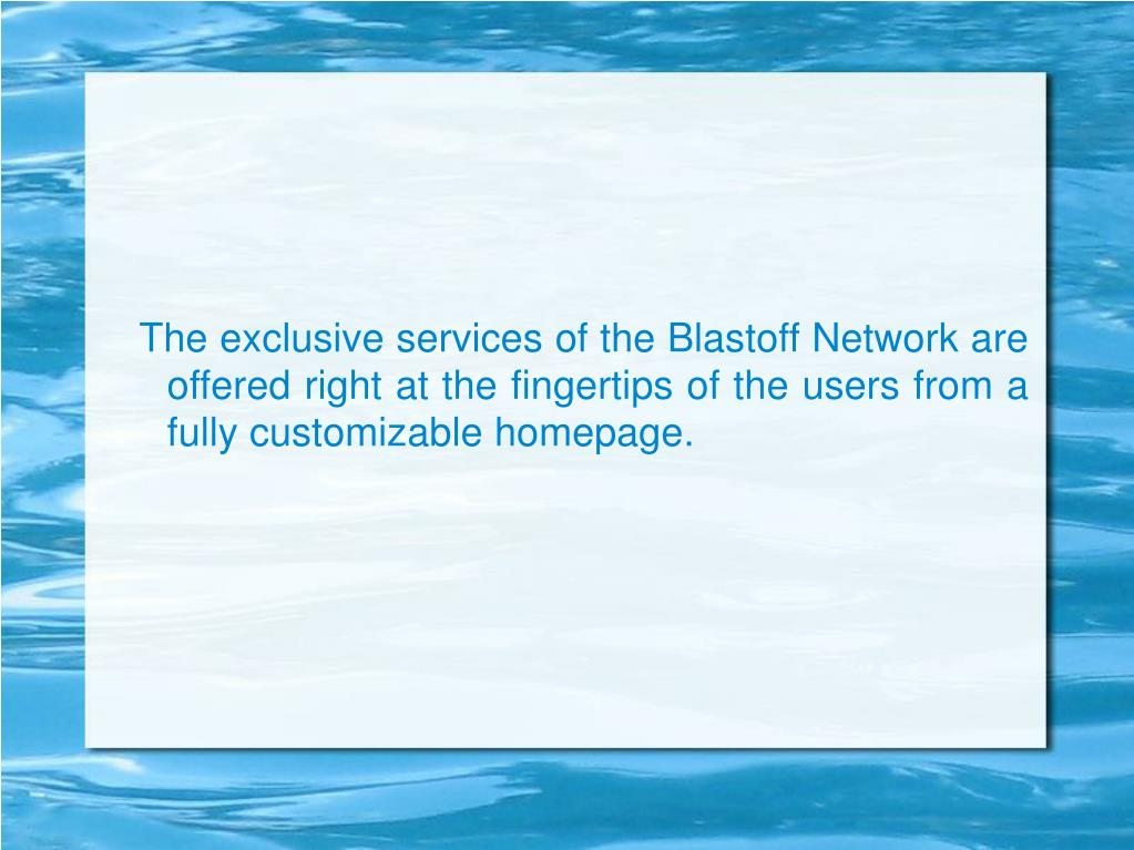 The exclusive services of the Blastoff Network are offered right at the fingertips of the users from a fully customizable homepage.