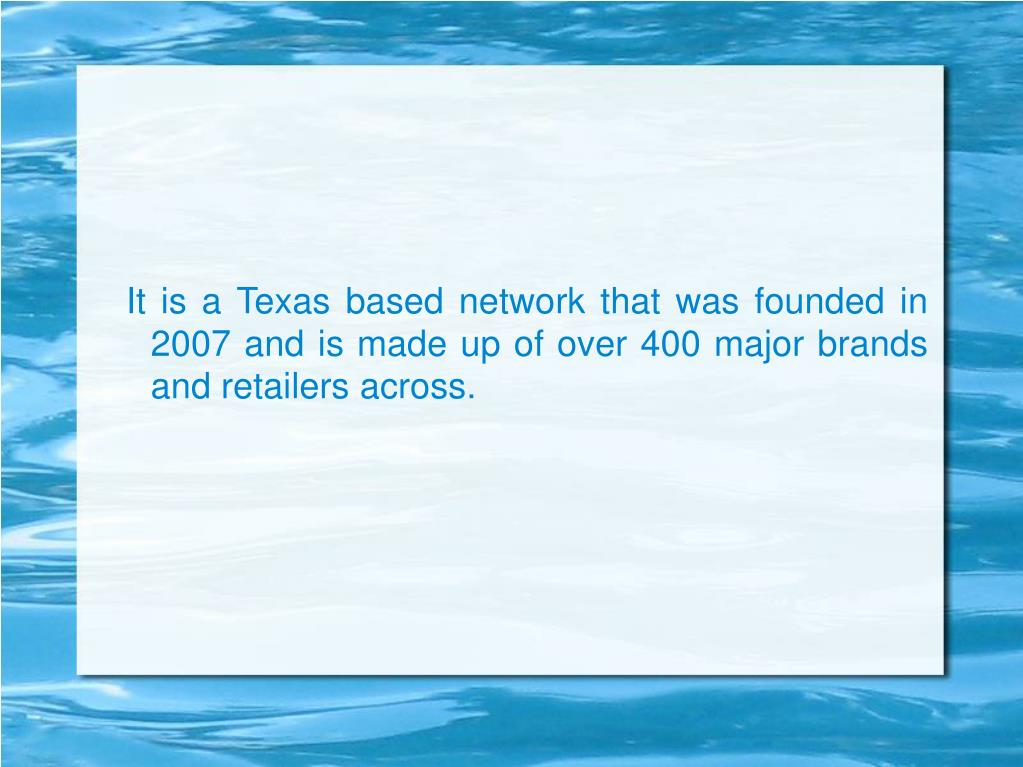 It is a Texas based network that was founded in 2007 and is made up of over 400 major brands and retailers across.