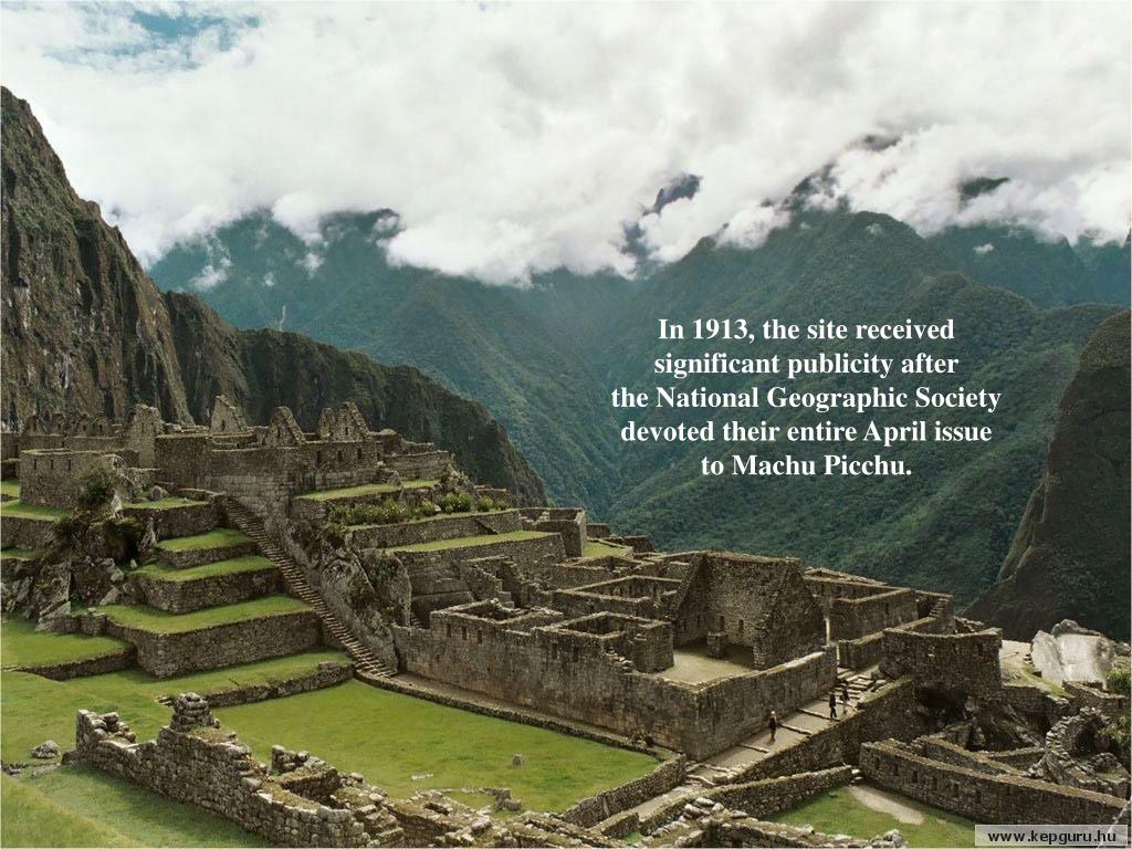 In 1913, the site received significant publicity after            the National Geographic Society devoted their entire April issue     to Machu Picchu.