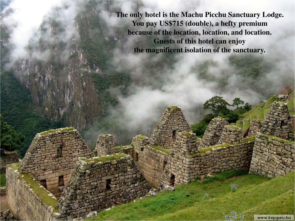 The only hotel is the Machu Picchu Sanctuary Lodge.