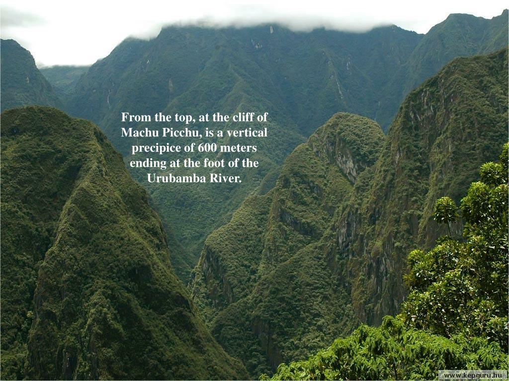 From the top, at the cliff of Machu Picchu, is a vertical precipice of 600 meters ending at the foot of the Urubamba River.
