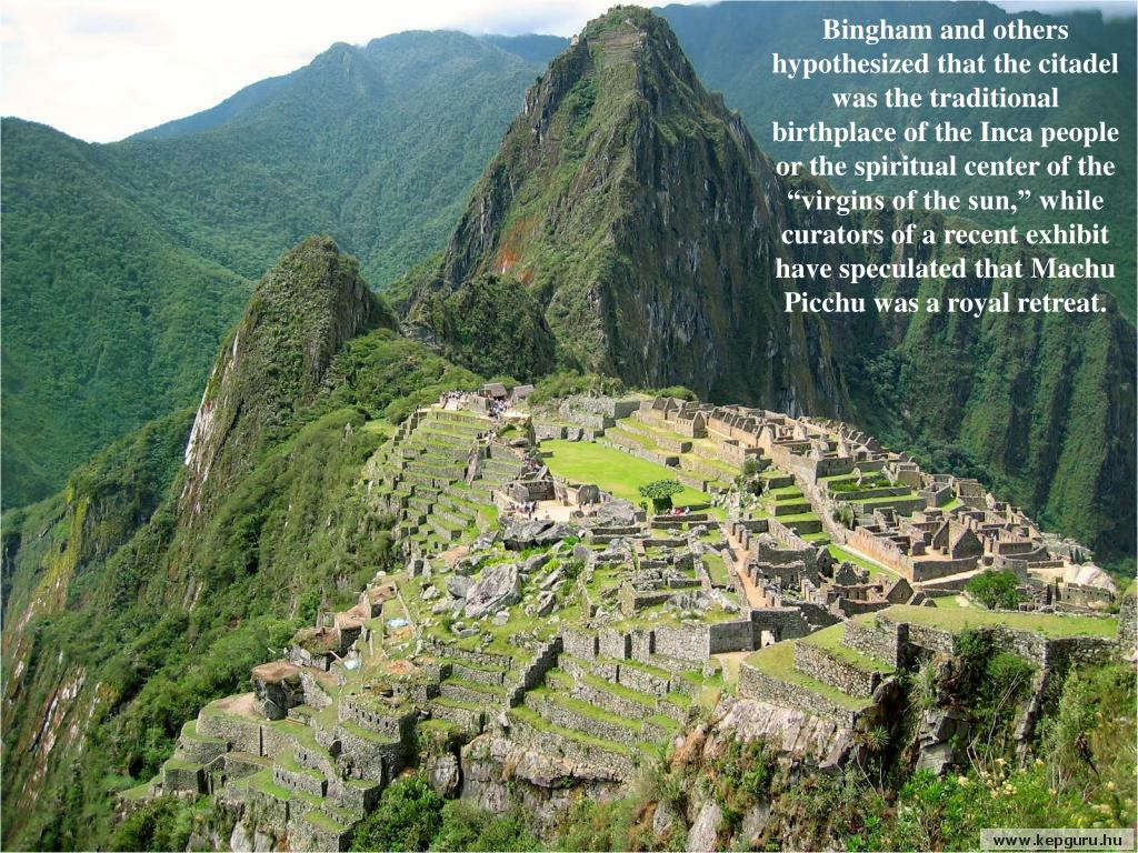 "Bingham and others hypothesized that the citadel was the traditional birthplace of the Inca people or the spiritual center of the ""virgins of the sun,"" while curators of a recent exhibit have speculated that Machu Picchu was a royal retreat."
