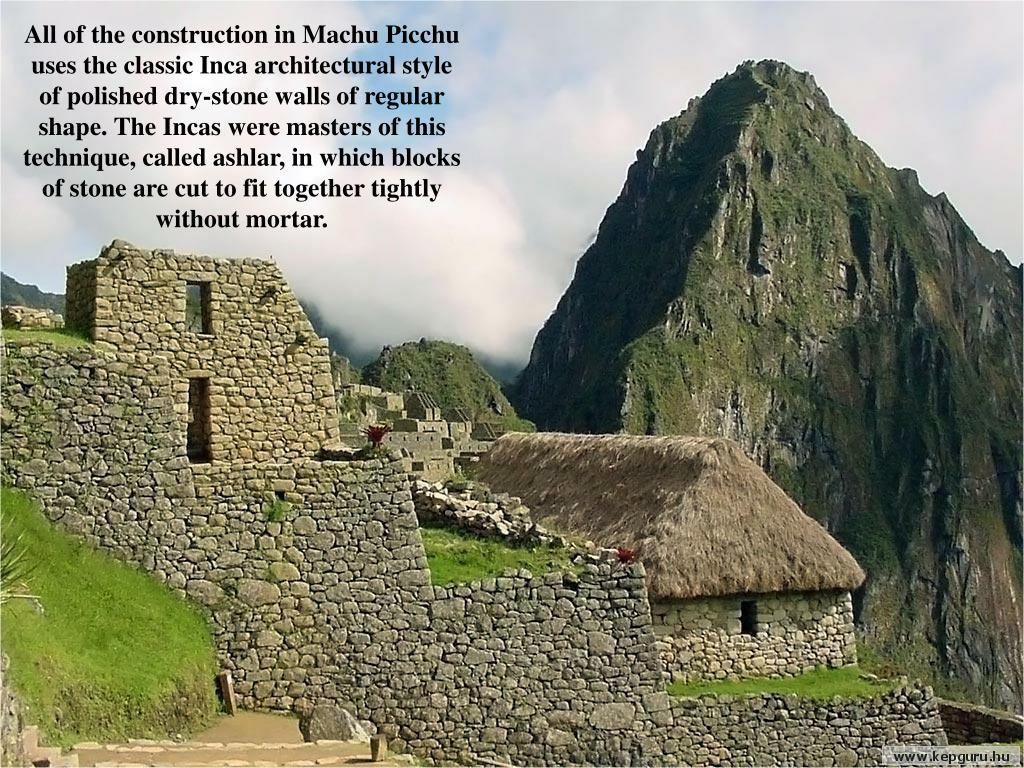 All of the construction in Machu Picchu uses the classic Inca architectural style of polished dry-stone walls of regular shape. The Incas were masters of this technique, called ashlar, in which blocks of stone are cut to fit together tightly without mortar.