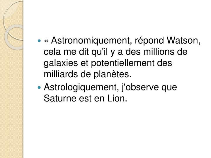 «Astronomiquement, répond Watson, cela me dit qu'il y a des millions de galaxies et potentiellement des milliards de planètes.