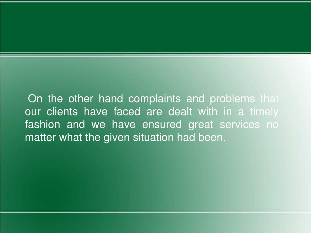 On the other hand complaints and problems that our clients have faced are dealt with in a timely fashion and we have ensured great services no matter what the given situation had been.