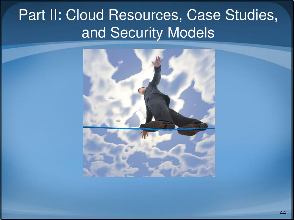 Part II: Cloud Resources, Case Studies, and Security Models