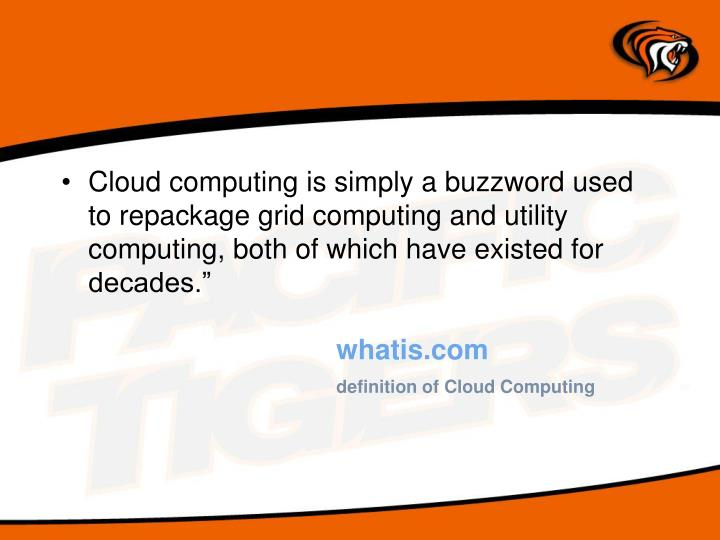 Cloud computing is simply a buzzword used to repackage grid computing and utility computing, both of...