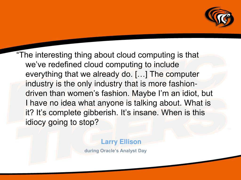 """The interesting thing about cloud computing is that we've redefined cloud computing to include everything that we already do. […] The computer industry is the only industry that is more fashion-driven than women's fashion. Maybe I'm an idiot, but I have no idea what anyone is talking about. What is it? It's complete gibberish. It's insane. When is this idiocy going to stop?"