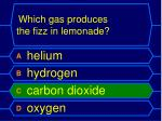 which gas produces the fizz in lemonade1