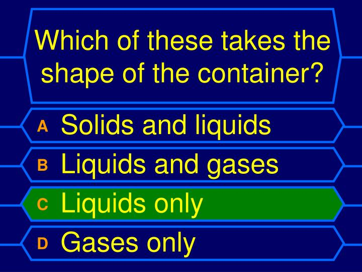 Which of these takes the shape of the container?