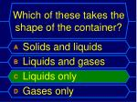 which of these takes the shape of the container1