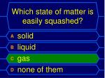 which state of matter is easily squashed1