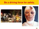 be a driving force for safety4