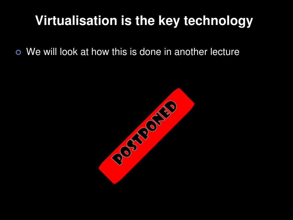 Virtualisation is the key technology