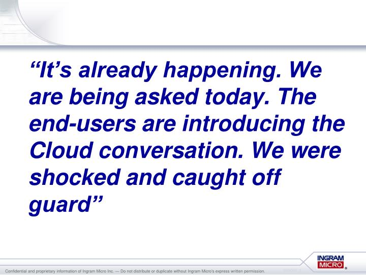 """It's already happening. We are being asked today. The end-users are introducing the Cloud conv..."