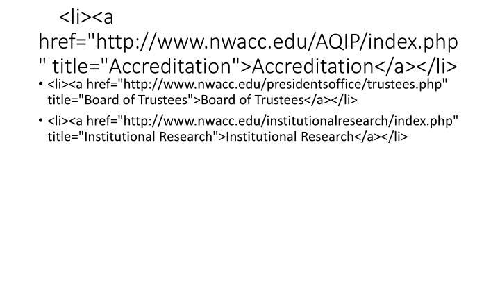 "<li><a href=""http://www.nwacc.edu/AQIP/index.php"" title=""Accreditation"">Accreditation</a></li>"