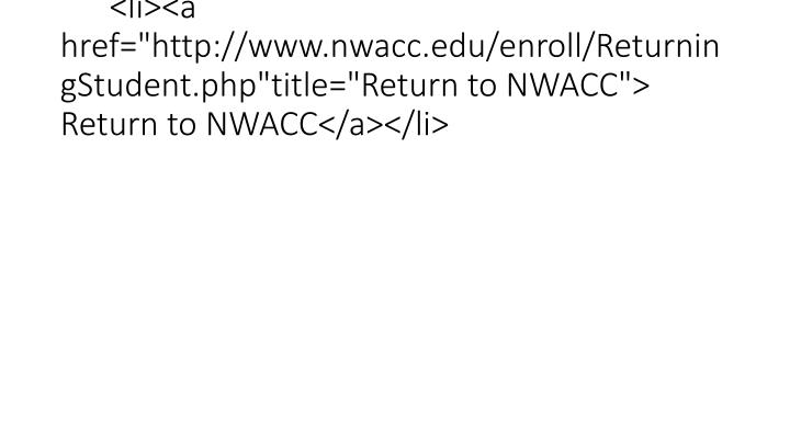 "<li><a href=""http://www.nwacc.edu/enroll/ReturningStudent.php""title=""Return to NWACC""> Return to NWACC</a></li>"