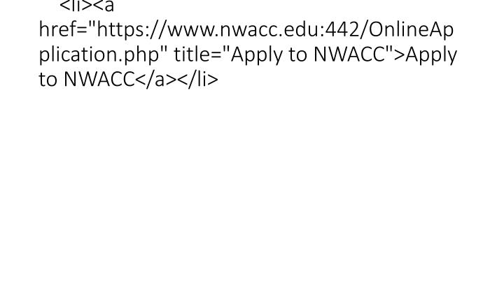 "<li><a href=""https://www.nwacc.edu:442/OnlineApplication.php"" title=""Apply to NWACC"">Apply to NWACC</a></li>"