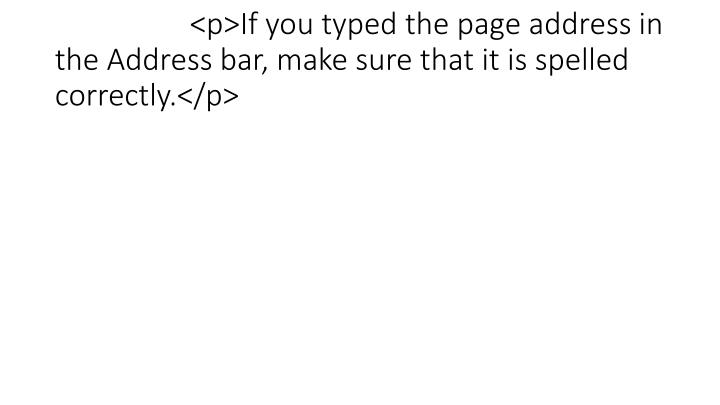 <p>If you typed the page address in the Address bar, make sure that it is spelled correctly.</p>