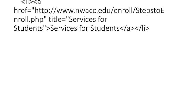 "<li><a href=""http://www.nwacc.edu/enroll/StepstoEnroll.php"" title=""Services for Students"">Services for Students</a></li>"