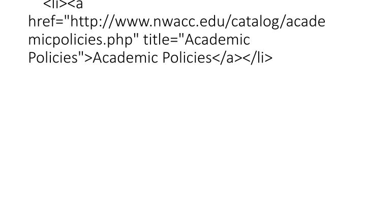 "<li><a href=""http://www.nwacc.edu/catalog/academicpolicies.php"" title=""Academic Policies"">Academic Policies</a></li>"