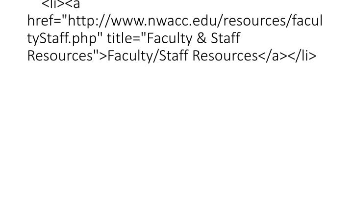 "<li><a href=""http://www.nwacc.edu/resources/facultyStaff.php"" title=""Faculty & Staff Resources"">Faculty/Staff Resources</a></li>"