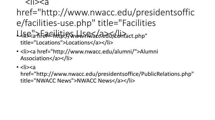 "<li><a href=""http://www.nwacc.edu/presidentsoffice/facilities-use.php"" title=""Facilities Use"">Facilities Use</a></li>"