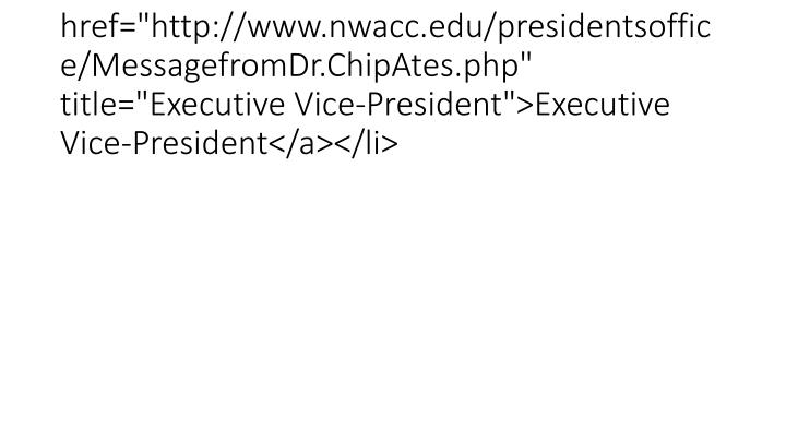 "<li><a href=""http://www.nwacc.edu/presidentsoffice/MessagefromDr.ChipAtes.php"" title=""Executive Vice-President"">Executive Vice-President</a></li>"