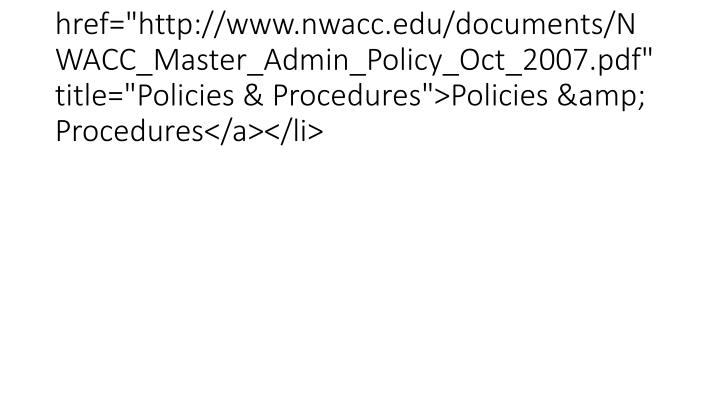 "<li><a href=""http://www.nwacc.edu/documents/NWACC_Master_Admin_Policy_Oct_2007.pdf"" title=""Policies & Procedures"">Policies & Procedures</a></li>"