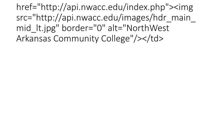 "<td><a href=""http://api.nwacc.edu/index.php""><img src=""http://api.nwacc.edu/images/hdr_main_mid_lt.jpg"" border=""0"" alt=""NorthWest Arkansas Community College""/></td>"