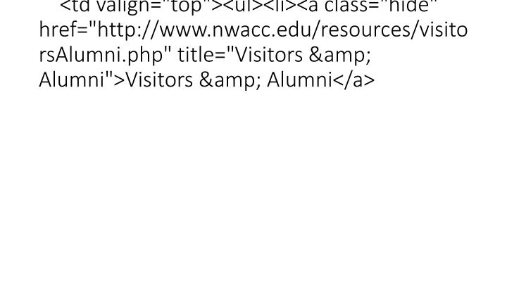 "<td valign=""top""><ul><li><a class=""hide"" href=""http://www.nwacc.edu/resources/visitorsAlumni.php"" title=""Visitors & Alum"