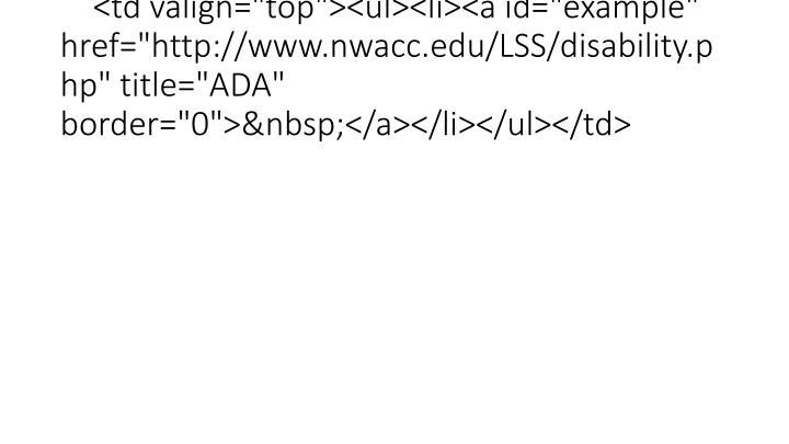 """<td valign=""""top""""><ul><li><a id=""""example"""" href=""""http://www.nwacc.edu/LSS/disability.php"""" title=""""ADA"""" border=""""0""""></a></li></ul></td>"""