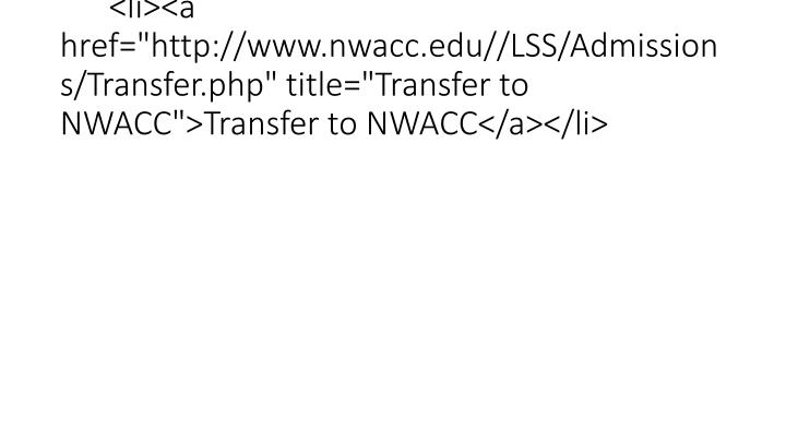 "<li><a href=""http://www.nwacc.edu//LSS/Admissions/Transfer.php"" title=""Transfer to NWACC"">Transfer to NWACC</a></li>"