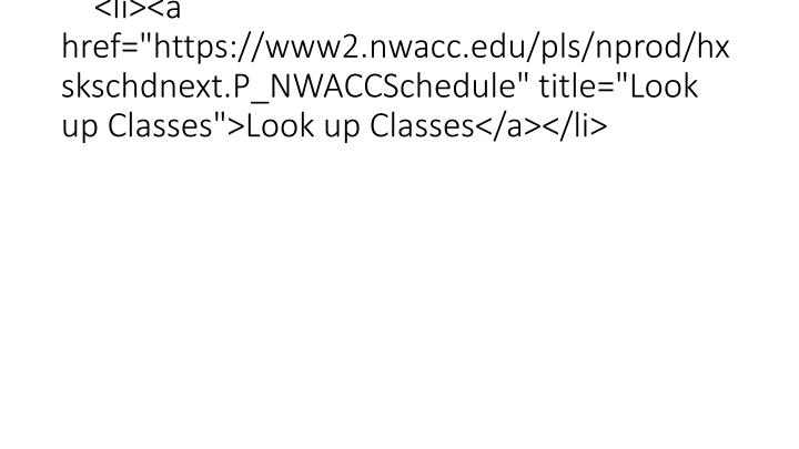 "<li><a href=""https://www2.nwacc.edu/pls/nprod/hxskschdnext.P_NWACCSchedule"" title=""Look up Classes"">Look up Classes</a></li>"